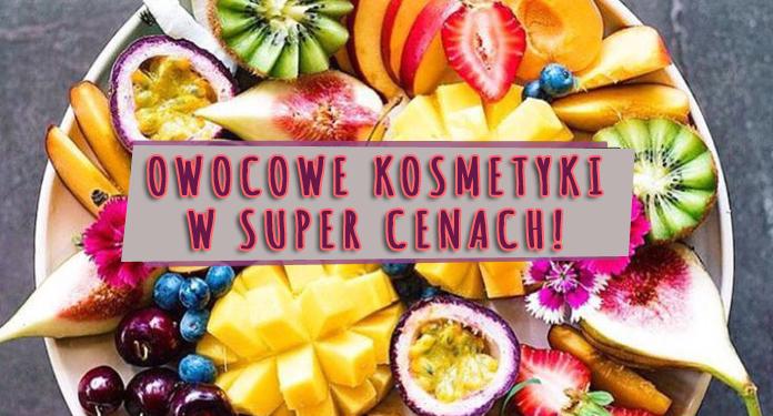 Owocowe kosmetyki w super cenach!